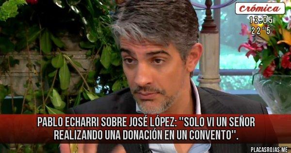 Placas Rojas - Pablo Echarri sobre José López: ''solo vi un señor realizando una donación en un convento''.