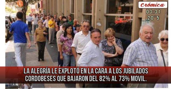 Placas Rojas - LA ALEGRÍA LE EXPLOTÓ EN LA CARA A LOS JUBILADOS CORDOBESES  QUE BAJARON DEL 82% AL 73% MOVIL.