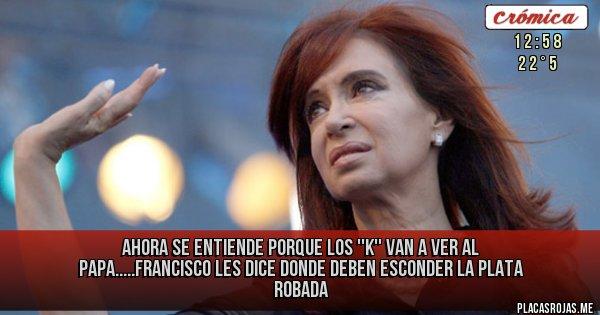 Placas Rojas - AHORA SE ENTIENDE PORQUE LOS ''K'' VAN A VER AL PAPA.....FRANCISCO LES DICE DONDE DEBEN ESCONDER LA PLATA ROBADA