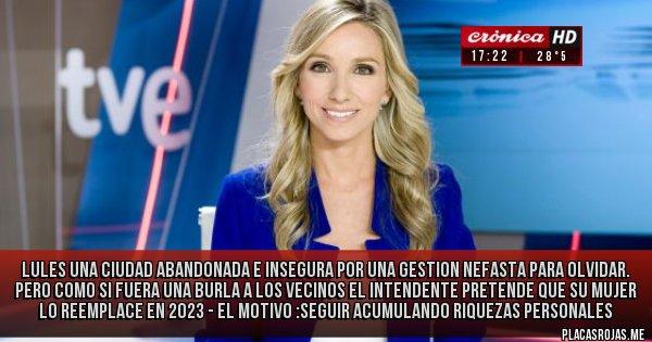 Placas Rojas - LULES UNA CIUDAD ABANDONADA E INSEGURA POR UNA GESTION NEFASTA PARA OLVIDAR.  PERO COMO SI FUERA UNA BURLA A LOS VECINOS EL INTENDENTE PRETENDE QUE SU MUJER LO REEMPLACE EN 2023 - EL MOTIVO :SEGUIR ACUMULANDO RIQUEZAS PERSONALES