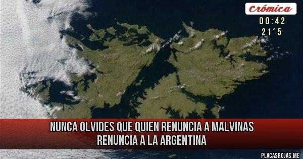 Placas Rojas - NUNCA OLVIDES QUE Quien renuncia a Malvinas renuncia a la Argentina