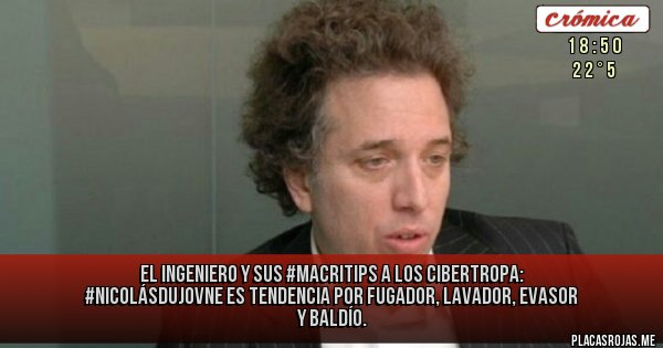 Placas Rojas -  el ingeniero y sus #macritips a los CIBERTROPA: #NicolásDujovne es tendencia por fugador, lavador, evasor y baldío.