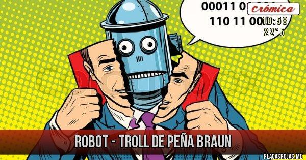 Placas Rojas - robot - Troll de peña braun