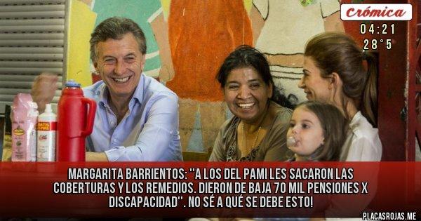 Placas Rojas -  Margarita Barrientos: ''A los del PAMI les sacaron las coberturas y los remedios. Dieron de baja 70 mil pensiones x discapacidad''. NO SÉ A QUÉ SE DEBE ESTO!