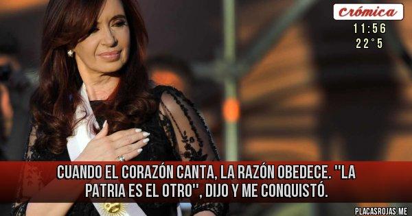 Placas Rojas - Cuando el corazón canta, la razón obedece. ''La Patria es el otro'', dijo y me conquistó.