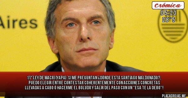 Placas Rojas - 11° Ley de Macri (YAPA): Si me preguntan ¿Dónde está Santiago Maldonado?, puedo  elegir entre contestar coherentemente con acciones concretas llevadas a cabo Ó HACERME EL BOLUDO Y SALIR DEL PASO CON UN ''ESA TE LA DEBO''!
