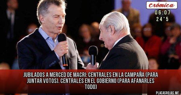 Placas Rojas - JUBILADOS A MERCED DE MACRI: Centrales en la campaña (para juntar votos). Centrales en el gobierno (para afanarles todo)