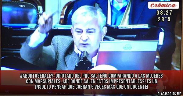 Placas Rojas - #AbortoSeraLey: Diputado del pro salteño comparando a las mujeres con marsupiales. ¿De dónde salen estos impresentables?! es un insulto pensar que cobran 5 veces más que un docente!