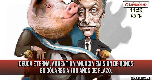 Placas Rojas - Deuda Eterna. Argentina anuncia emisión de bonos en dólares a 100 años de plazo.