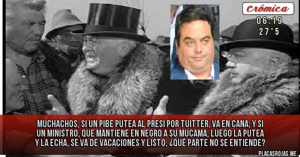 Placas Rojas - Muchachos, si un pibe putea al presi por tuitter, va en cana; y si un ministro, que mantiene en negro a su mucama, luego la putea y la echa, se va de vacaciones y listo, ¿qué parte no se entiende?