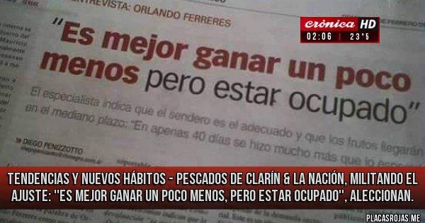 Placas Rojas - TENDENCIAS y NUEVOS HÁBITOS -  Pescados de Clarín & La Nación, Militando el Ajuste: ''Es mejor ganar un poco menos, pero estar ocupado'', aleccionan.