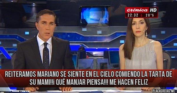 Placas Rojas -            REITERAMOS  MARIANO SE SIENTE EN EL CIELO COMIENDO LA TARTA DE SU MAMI!!¡    QUÉ MANJAR PIENSA!!!         ME HACEN FELIZ