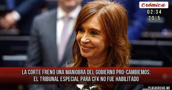 Placas Rojas - La Corte frenó una maniobra del Gobierno Pro-Cambiemos: El tribunal especial para CFK no fue habilitado