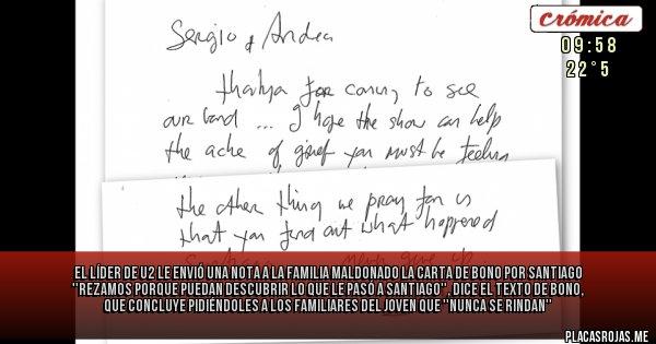 Placas Rojas - El líder de U2 le envió una nota a la familia Maldonado LA CARTA DE BONO POR SANTIAGO ''Rezamos porque puedan descubrir lo que le pasó a Santiago'', dice el texto de Bono, que concluye pidiéndoles a los familiares del joven que ''NUNCA SE RINDAN''