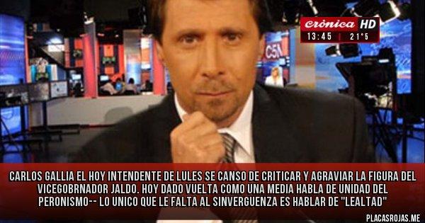 Placas Rojas - CARLOS GALLIA EL HOY INTENDENTE DE LULES SE CANSO DE CRITICAR Y AGRAVIAR LA FIGURA DEL VICEGOBRNADOR JALDO.  HOY DADO VUELTA COMO UNA MEDIA HABLA DE UNIDAD DEL PERONISMO-- LO UNICO QUE LE FALTA AL SINVERGUENZA ES HABLAR DE ''LEALTAD''