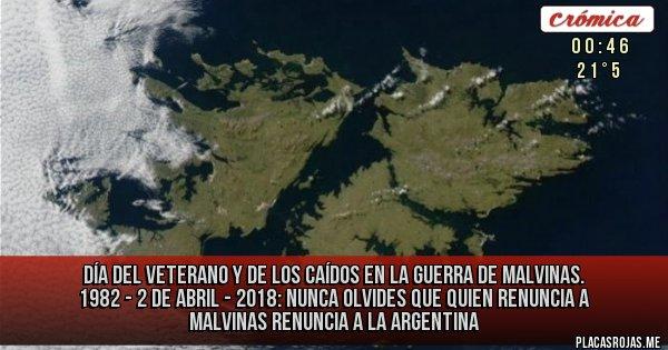 Placas Rojas - Día del Veterano y de los caídos en la guerra de Malvinas. 1982 - 2 de abril - 2018:  NUNCA OLVIDES QUE Quien renuncia a Malvinas renuncia a la Argentina