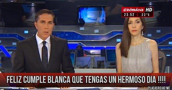 Placas Rojas - Feliz cumple Blanca que tengas un hermoso dia !!!!