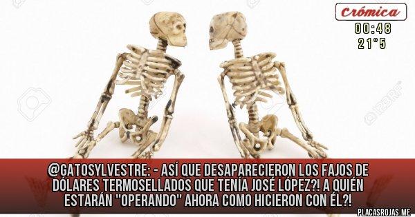 Placas Rojas - @Gatosylvestre: - AsÍ que desaparecieron los fajos de dólares termosellados que tenía José López?!  A quién estarán ''operando'' ahora como hicieron con él?!
