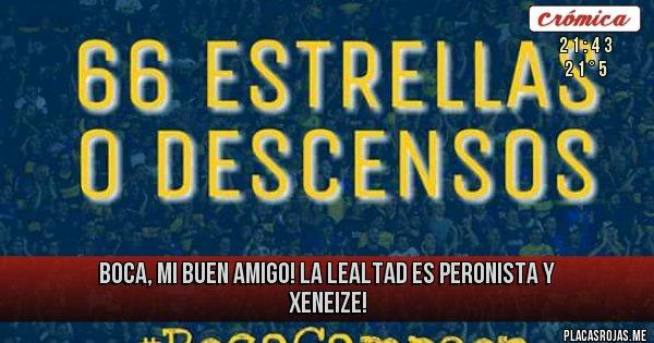 Placas Rojas - BOCA, MI BUEN AMIGO!  LA LEALTAD ES PERONISTA Y XENEIZE!