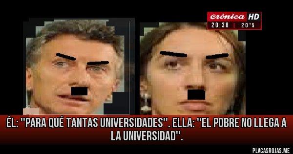 Placas Rojas - Él: ''Para qué tantas Universidades''. Ella: ''El pobre no llega a la Universidad''.