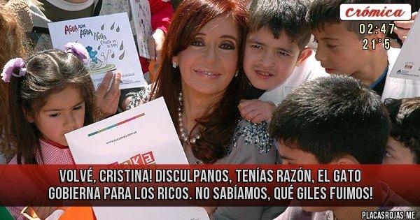 Placas Rojas - VOLVÉ, CRISTINA! DISCULPANOS, TENÍAS RAZÓN, EL GATO GOBIERNA PARA LOS RICOS. NO SABÍAMOS, QUÉ GILES FUIMOS!