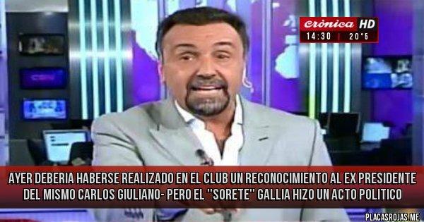 Placas Rojas - AYER DEBERIA HABERSE REALIZADO EN EL CLUB UN RECONOCIMIENTO AL EX PRESIDENTE DEL MISMO CARLOS GIULIANO- PERO EL ''SORETE'' GALLIA HIZO UN ACTO POLITICO