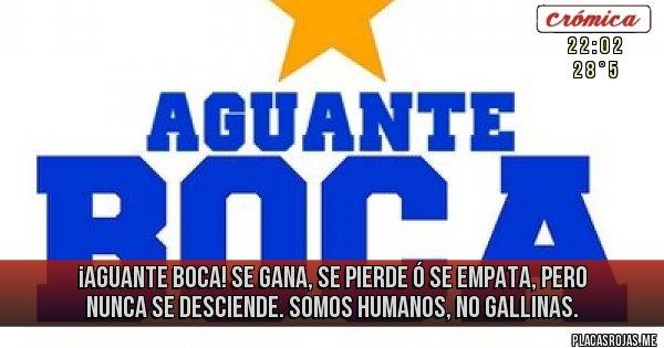 Placas Rojas - ¡AGUANTE BOCA! SE GANA, SE PIERDE Ó SE EMPATA, PERO NUNCA SE DESCIENDE. SOMOS HUMANOS, NO GALLINAS.