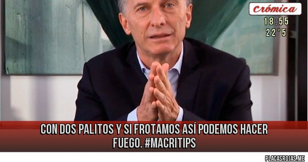 Placas Rojas - Con dos palitos y si frotamos así podemos hacer fuego. #MacriTips