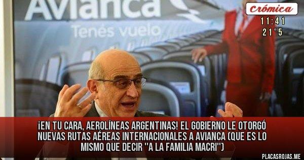Placas Rojas -  ¡EN TU CARA, AEROLÍNEAS ARGENTINAS!  El Gobierno le otorgó nuevas rutas aéreas internacionales a Avianca (que es lo mismo que decir ''a la Familia Macri'')