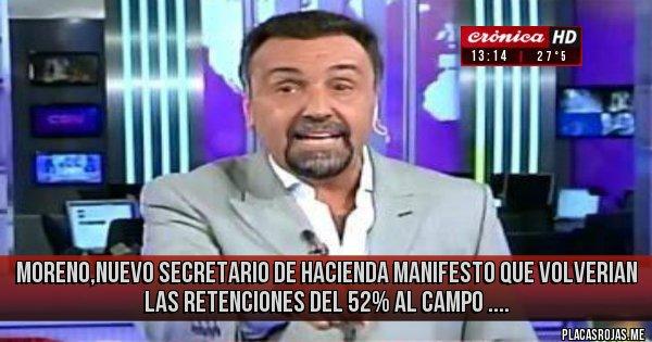 Placas Rojas - MORENO,NUEVO SECRETARIO DE HACIENDA MANIFESTO QUE VOLVERIAN LAS RETENCIONES DEL 52% AL CAMPO ....