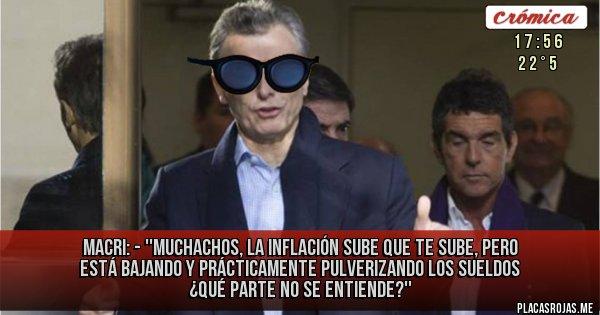 Placas Rojas - MACRI: - ''MUCHACHOS, la inflación SUBE QUE TE SUBE, PERO está bajando y prácticamente pulverizando los sueldos ¿Qué parte no se entiende?''