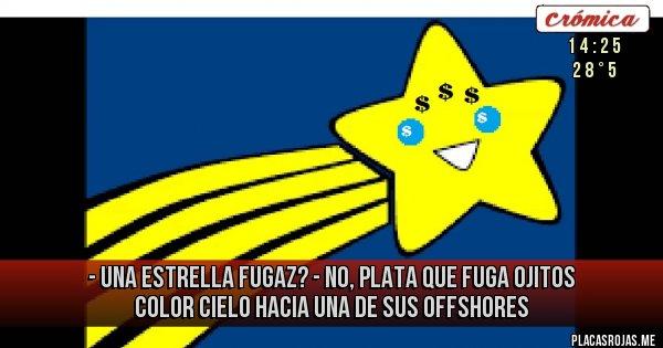 Placas Rojas - - una estrella fugaz? - no, plata que fuga ojitos color cielo hacia una de sus offshores