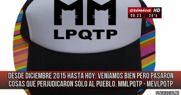 Placas Rojas - Desde diciembre 2015 hasta hoy: Veníamos bien pero pasaron cosas que perjudicaron sólo al pueblo. mmlpqtp - mevlpqtp