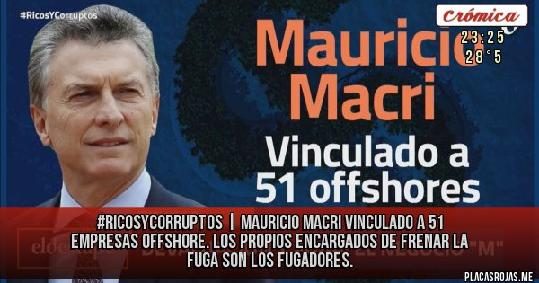 Placas Rojas - #RicosYCorruptos   mauricio macri vinculado a 51 empresas offshore. Los propios encargados de frenar la fuga son los fugadores.
