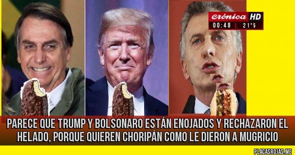 Placas Rojas - parece que trump y bolsonaro están enojados  y rechazaron el helado, porque quieren choripán como le dieron a mugricio