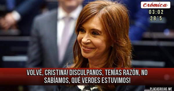 Placas Rojas - VOLVÉ, CRISTINA! DISCULPANOS, TENÍAS RAZÓN, NO SABÍAMOS, QUÉ VERDES ESTUVIMOS!