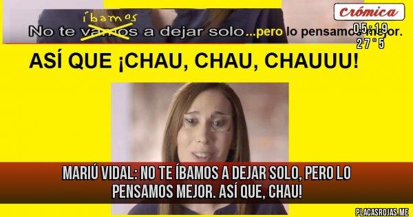 Placas Rojas - MARIÚ VIDAL: NO TE ÍBAMOS A DEJAR SOLO, PERO LO PENSAMOS MEJOR. ASÍ QUE, CHAU!