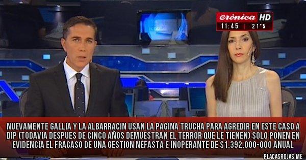 Placas Rojas - NUEVAMENTE GALLIA Y LA ALBARRACIN USAN LA PAGINA TRUCHA PARA AGREDIR EN ESTE CASO A DIP (TODAVIA DESPUES DE CINCO AÑOS DEMUESTRAN EL TERROR QUE LE TIENEN) SOLO PONEN EN EVIDENCIA EL FRACASO DE UNA GESTION NEFASTA E INOPERANTE DE $1.392.000-000 ANUAL