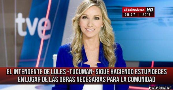 Placas Rojas - EL INTENDENTE DE LULES -TUCUMAN- SIGUE  HACIENDO ESTUPIDECES EN LUGAR DE LAS OBRAS NECESARIAS PARA LA COMUNIDAD