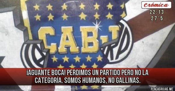 Placas Rojas - ¡AGUANTE BOCA! PERDIMOS UN PARTIDO PERO NO LA CATEGORÍA. SOMOS HUMANOS, NO GALLINAS.