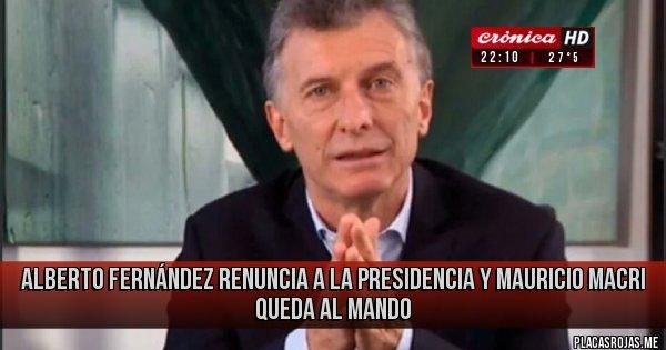 Placas Rojas - Alberto Fernández renuncia a la presidencia y Mauricio Macri queda al mando