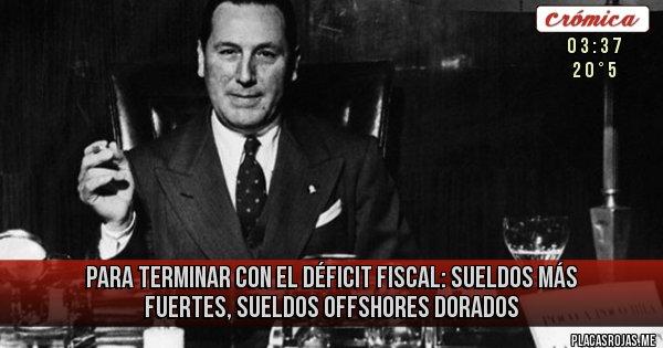Placas Rojas - para terminar con el déficit fiscal: sueldos más fuertes, sueldos offshores dorados