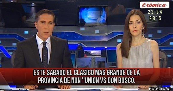 Placas Rojas - ESTE SABADO EL CLASICO MAS GRANDE DE LA PROVINCIA DE NQN ''UNION VS DON BOSCO.
