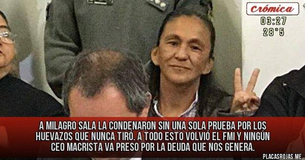 Placas Rojas - A Milagro Sala la condenaron sin una sola prueba por los huevazos que nunca tiró. A todo esto Volvió el FMI y ningún CEO macrista va preso por la deuda que nos genera.