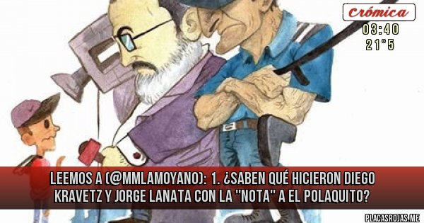 Placas Rojas - LEEMOS A (@mmlamoyano): 1. ¿Saben qué hicieron Diego Kravetz y Jorge Lanata con la ''nota'' a El Polaquito?