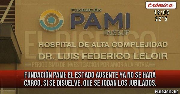 Placas Rojas - Fundación PAMI: el Estado ausente ya no se hará cargo. Si se disuelve, que se jodan los jubilados.