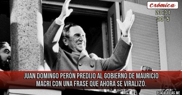 Placas Rojas - Juan Domingo Perón predijo al Gobierno de Mauricio Macri con una frase que ahora se viralizó.