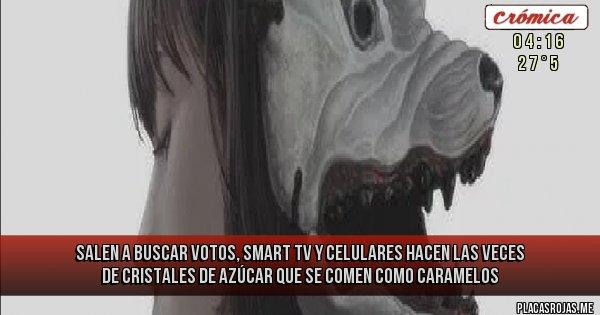 Placas Rojas - salen a buscar votos, smart tv y celulares hacen las veces de cristales de azúcar que se comen como caramelos