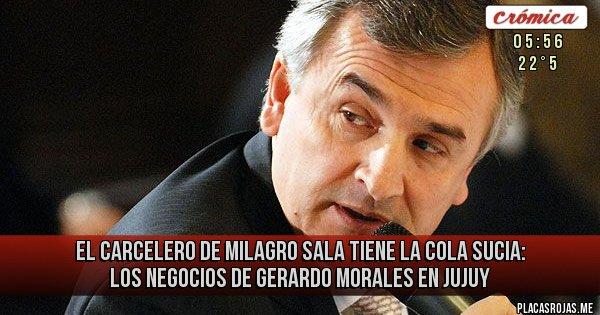 Placas Rojas - El carcelero de Milagro Sala tiene la cola sucia: Los negocios de Gerardo Morales en Jujuy