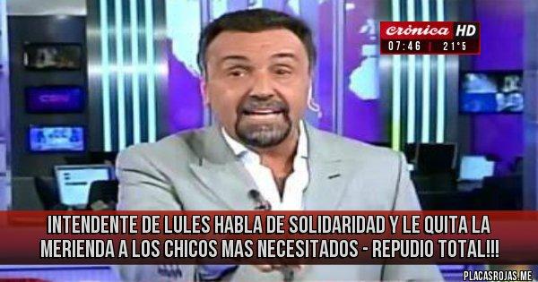 Placas Rojas - INTENDENTE DE LULES  HABLA DE SOLIDARIDAD Y LE QUITA LA MERIENDA A LOS CHICOS MAS NECESITADOS - REPUDIO TOTAL!!!